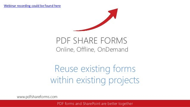Webinar recording could be found here  PDF SHARE FORMS  Online, Offline, OnDemand  Reuse existing forms within existing pr...