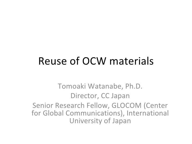 Reuse of OCW materials Tomoaki Watanabe, Ph.D. Director, CC Japan Senior Research Fellow, GLOCOM (Center for Global Commun...