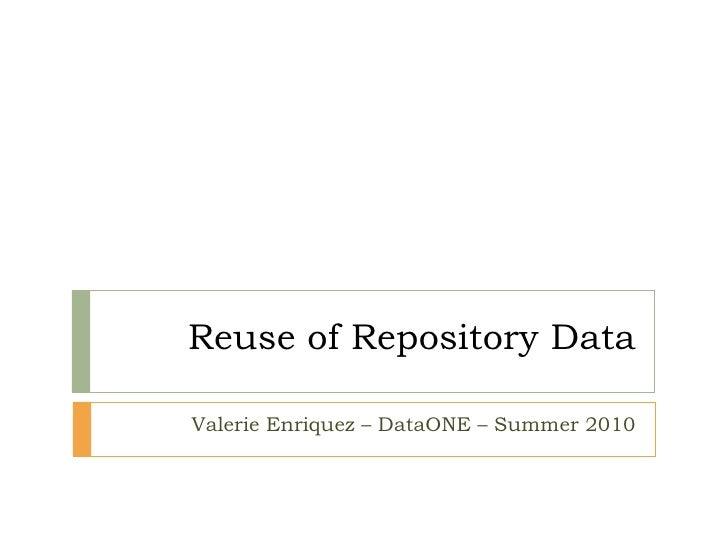 Reuse of Repository Data Valerie Enriquez – DataONE – Summer 2010
