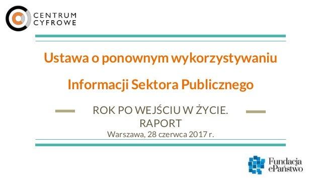 Ustawa o ponownym wykorzystywaniu Informacji Sektora Publicznego ROK PO WEJŚCIU W ŻYCIE. RAPORT Warszawa, 28 czerwca 2017 ...