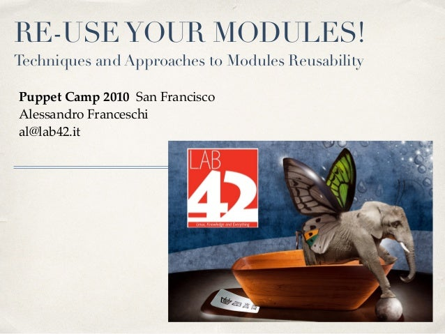 RE-USEYOUR MODULES! Techniques and Approaches to Modules Reusability Puppet Camp 2010 San Francisco Alessandro Franceschi ...