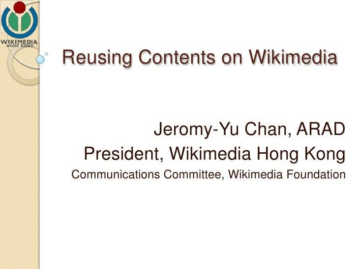 Reusing Contents on Wikimedia Jeromy-Yu Chan, ARAD President, Wikimedia Hong Kong Communications Committee, Wikimedia Foun...