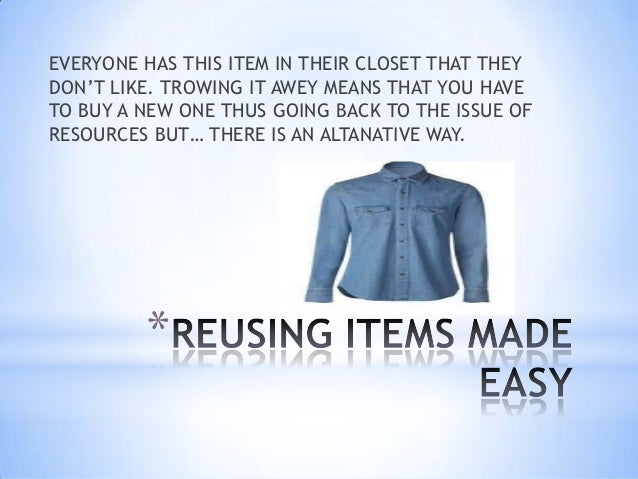 EVERYONE HAS THIS ITEM IN THEIR CLOSET THAT THEYDON'T LIKE. TROWING IT AWEY MEANS THAT YOU HAVETO BUY A NEW ONE THUS GOING...