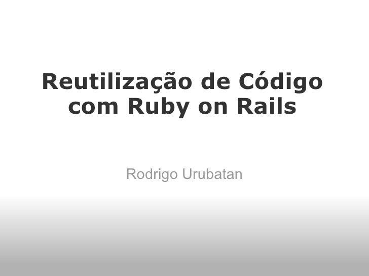 Reutilização de Código   com Ruby on Rails        Rodrigo Urubatan