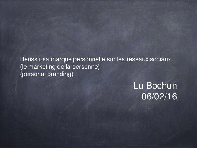 Réussir sa marque personnelle sur les réseaux sociaux (le marketing de la personne) (personal branding) Lu Bochun 06/02/16