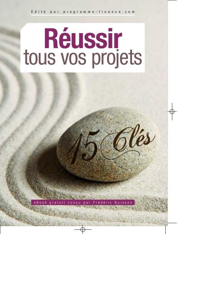 É d i t é   p a r   p r o g r a m m e - f i n a n c e . c o m        Réussirtous vos projets  eBook gratuit conçu par Fréd...