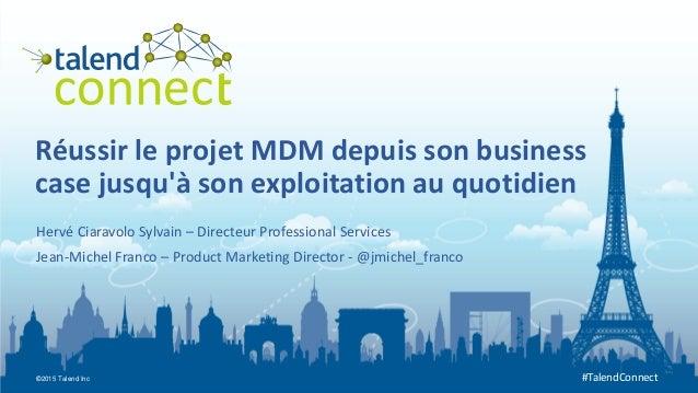 ©2015 Talend Inc #TalendConnect Réussir le projet MDM depuis son business case jusqu'à son exploitation au quotidien Hervé...