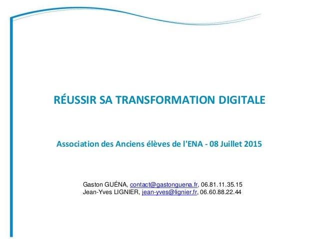 RÉUSSIR SA TRANSFORMATION DIGITALE Association des Anciens élèves de l'ENA - 08 Juillet 2015 Gaston GUÉNA, contact@gastong...
