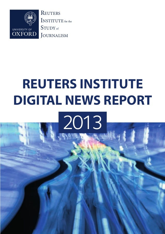 REUTERS INSTITUTE for the STUDY of JOURNALISM 2013 REUTERS INSTITUTE DIGITAL NEWS REPORT