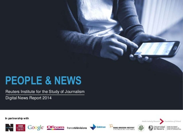 PEOPLE & NEWS Reuters Institute for the Study of Journalism Digital News Report 2014 In partnership with