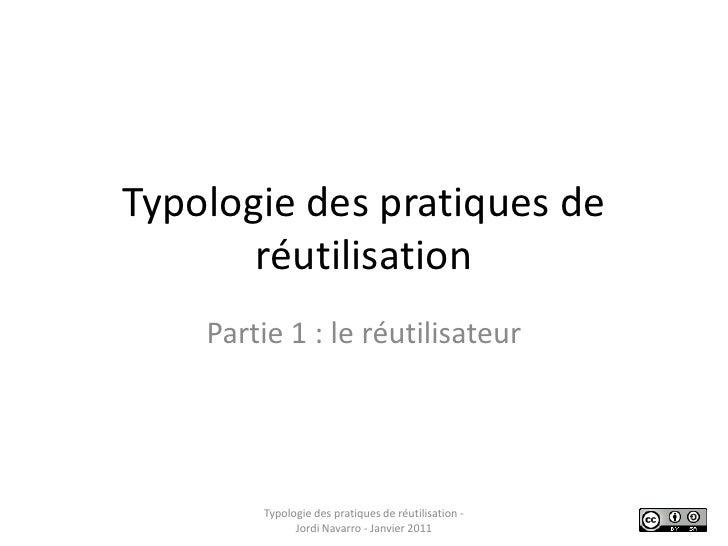 Typologie des pratiques de réutilisation<br />Partie 1 : le réutilisateur<br />Typologie des pratiques de réutilisation - ...