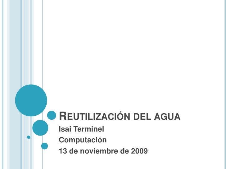 Reutilización del agua<br />Isai Terminel<br />Computación<br />13 de noviembre de 2009<br />