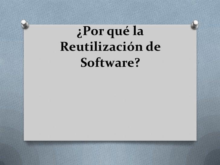 ¿Por qué laReutilización de   Software?