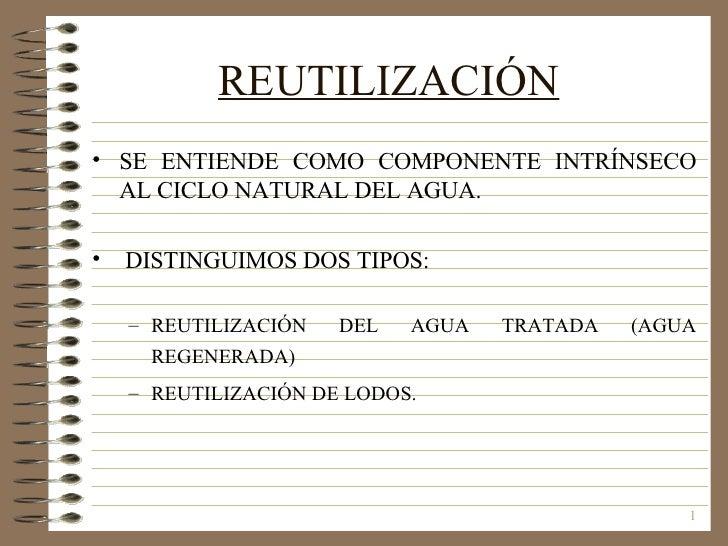 REUTILIZACIÓN   <ul><li>SE ENTIENDE COMO COMPONENTE INTRÍNSECO AL CICLO NATURAL DEL AGUA. </li></ul><ul><li>DISTINGUIMOS D...