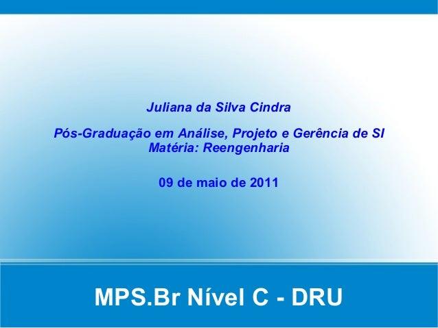 MPS.Br Nível C - DRUJuliana da Silva CindraPós-Graduação em Análise, Projeto e Gerência de SIMatéria: Reengenharia09 de ma...