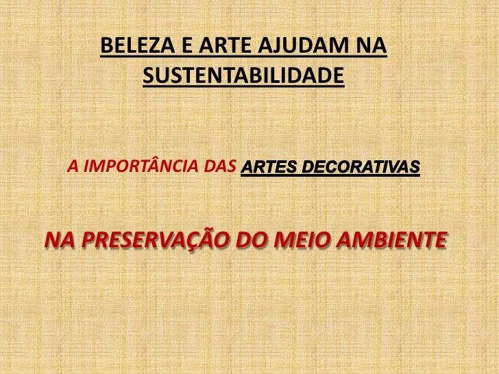 BELEZA E ARTE AJUDAM NA SUSTENTABILIDADE<br />A IMPORTÂNCIA DAS ARTES DECORATIVAS <br />NA PRESERVAÇÃO DO MEIO AMBIENTE<br />