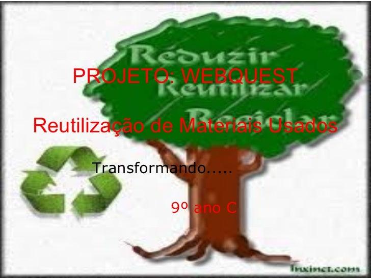 PROJETO: WEBQUESTReutilização de Materiais Usados      Transformando.....                9º ano C