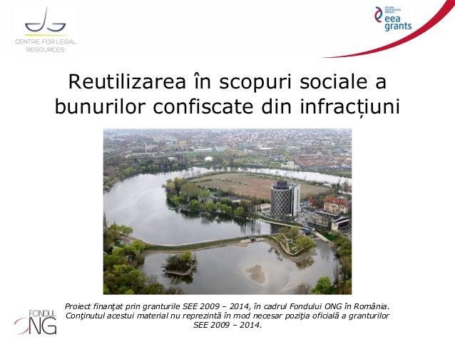 Reutilizarea în scopuri sociale a bunurilor confiscate din infrac iuniț Proiect finanţat prin granturile SEE 2009 – 2014, ...