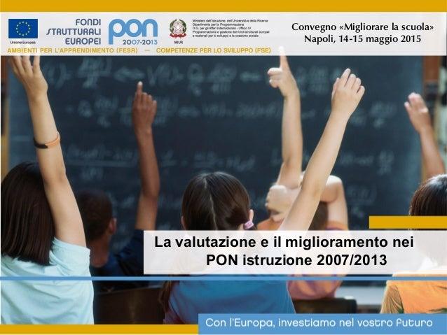 La valutazione e il miglioramento nei PON istruzione 2007/2013 Convegno «Migliorare la scuola» Napoli, 14-15 maggio 2015