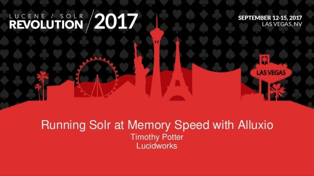 Running Solr at Memory Speed with Alluxio Timothy Potter Lucidworks