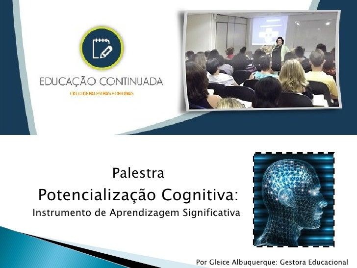 Palestra Potencialização Cognitiva:Instrumento de Aprendizagem Significativa                                Por Gleice Alb...