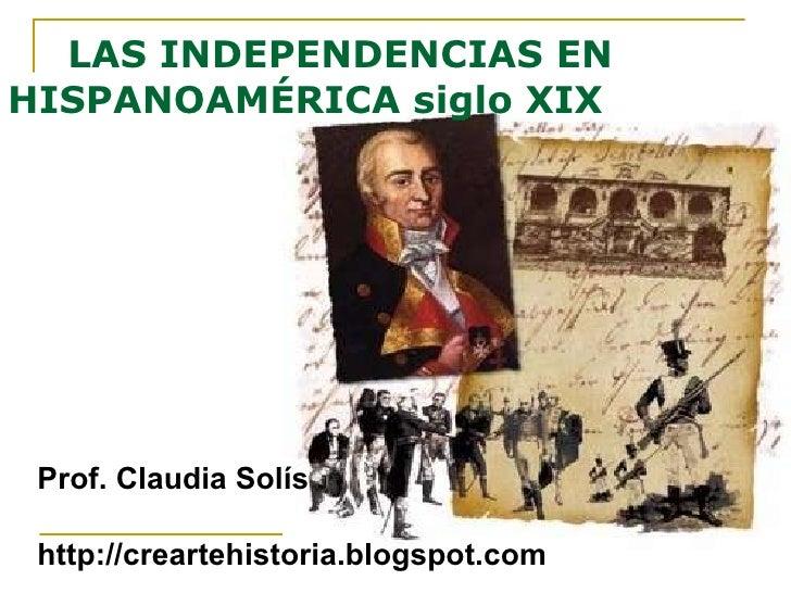 LAS INDEPENDENCIAS EN  HISPANOAMÉRICA siglo XIX <ul><li>Prof. Claudia Solís </li></ul><ul><li>http://creartehistoria.blogs...
