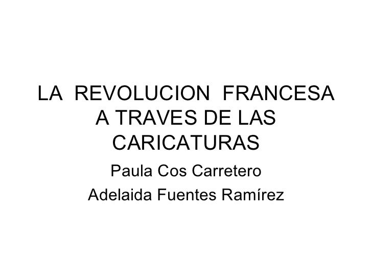 LA  REVOLUCION  FRANCESA A TRAVES DE LAS CARICATURAS Paula Cos Carretero Adelaida Fuentes Ramírez