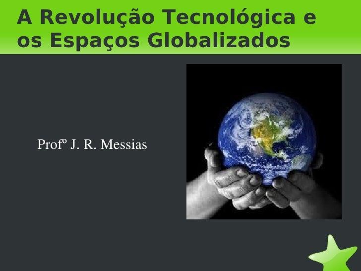 A Revolução Tecnológica eos Espaços Globalizados    ProfºJ.R.Messias