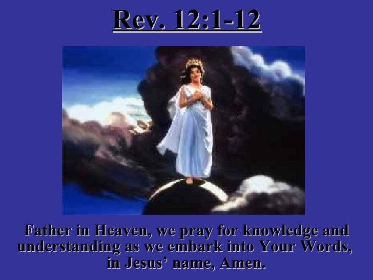 Rev. 12:1-12 Father in Heaven, we pray for knowledge and understanding as we embark into Your Words,  in Jesus' name, Amen...