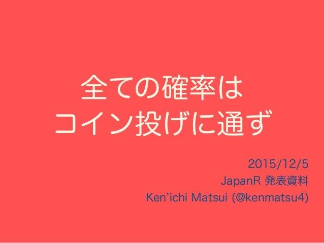 全ての確率は コイン投げに通ず 2015/12/5 JapanR 発表資料 Ken ichi Matsui (@kenmatsu4) これから、このコイン投げ (ベルヌーイ分布)を起点として 様々な確率分布に従う 乱数を作っていきます。