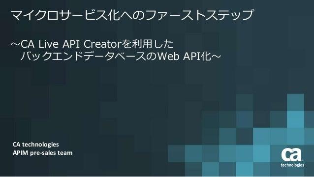 マイクロサービス化へのファーストステップ ~CA Live API Creatorを利用した バックエンドデータベースのWeb API化~ CA technologies APIM pre-sales team
