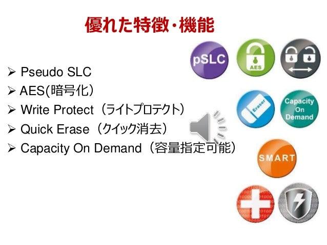 優れた特徴・機能  Pseudo SLC  AES(暗号化)  Write Protect(ライトプロテクト)  Quick Erase(クイック消去)  Capacity On Demand(容量指定可能)