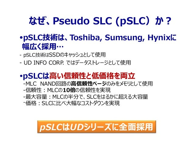 pSLCはUDシリーズに全面採用 なぜ、Pseudo SLC (pSLC)か? pSLC技術は、Toshiba, Sumsung, Hynixに 幅広く採用… - pSLC技術はSSDのキャッシュとして使用 - UD INFO CORP. で...