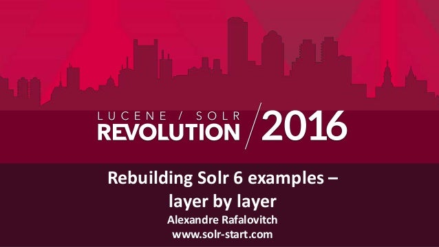 Rebuilding Solr 6 examples – layer by layer Alexandre Rafalovitch www.solr-start.com