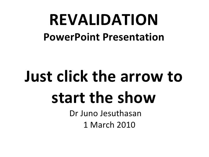 REVALIDATION PowerPoint Presentation Just click the arrow to start the show <ul><li>Dr Juno Jesuthasan 1 March 2010 </li><...