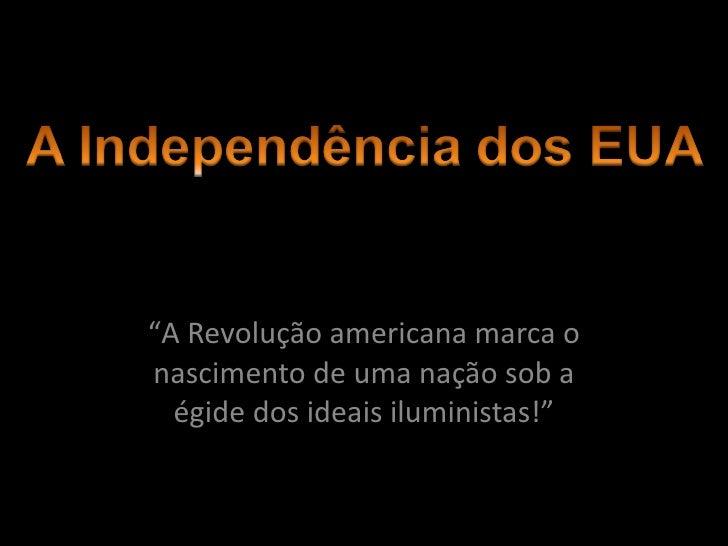 """"""" A Revolução americana marca o nascimento de uma nação sob a égide dos ideais iluministas!"""""""