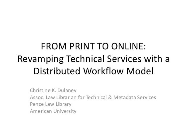 FROM PRINT TO ONLINE:Revamping Technical Services with aDistributed Workflow ModelChristine K. DulaneyAssoc. Law Librarian...