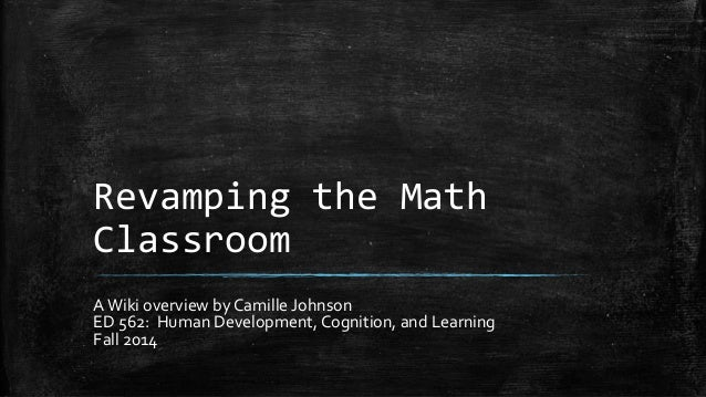 Revamping the Math  Classroom  A Wiki overview by Camille Johnson  ED 562: Human Development, Cognition, and Learning  Fal...