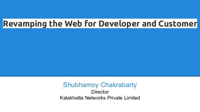 Revamping the Web for Developer and Customer Shubhamoy Chakrabarty Director Kalakhatta Networks Private Limited