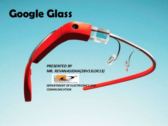 Google Glass PRESENTED BY MR. REVANASIDHA(2BV13LDE13) DEPARTMENT OF ELECTRIONICS AND COMMUNICATION