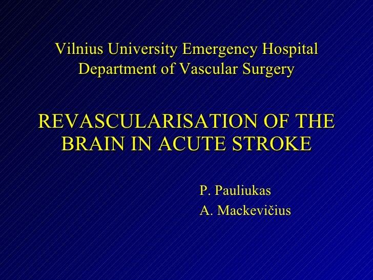 REVASCULARISATION OF THE BRAIN IN ACUTE STROKE P. Pauliukas A. Mackevičius Vilnius University Emergency Hospital Departmen...