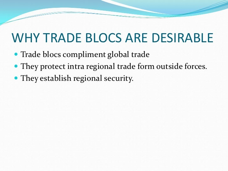 role of trading blocs Trading blocs are usually groups of countries in specific regions that manage and  promote trade activities trading blocs lead to trade liberalisation (the freeing.