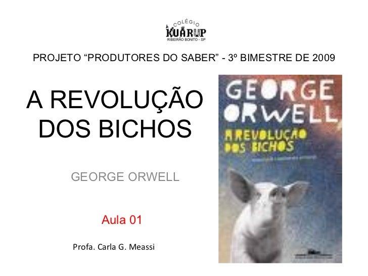 """PROJETO """"PRODUTORES DO SABER"""" - 3º BIMESTRE DE 2009A REVOLUÇÃO DOS BICHOS      GEORGE ORWELL             Aula 01      Prof..."""