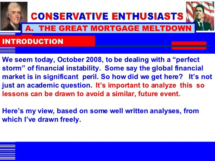 "A.  THE GREAT MORTGAGE MELTDOWN INTRODUCTION We seem today, October 2008, to be dealing with a ""perfect storm"" of financia..."