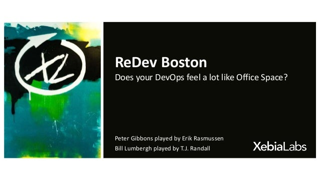 ReDev Boston Does your DevOps feel a lot like Office Space? Peter Gibbons played by Erik Rasmussen Bill Lumbergh played by...