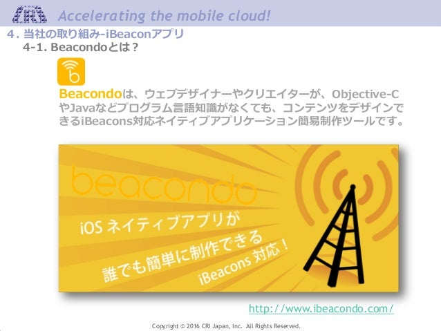 Accelerating the mobile cloud! Copyright © 2016 CRI Japan, Inc. All Rights Reserved. 4. 当社の取り組み-iBeaconアプリ 4-1. Beacondoとは...