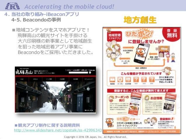 Accelerating the mobile cloud! Copyright © 2016 CRI Japan, Inc. All Rights Reserved. 地方創生 ■地域コンテンツをスマホアプリで! 飛騨高山の観光サイトを手掛け...
