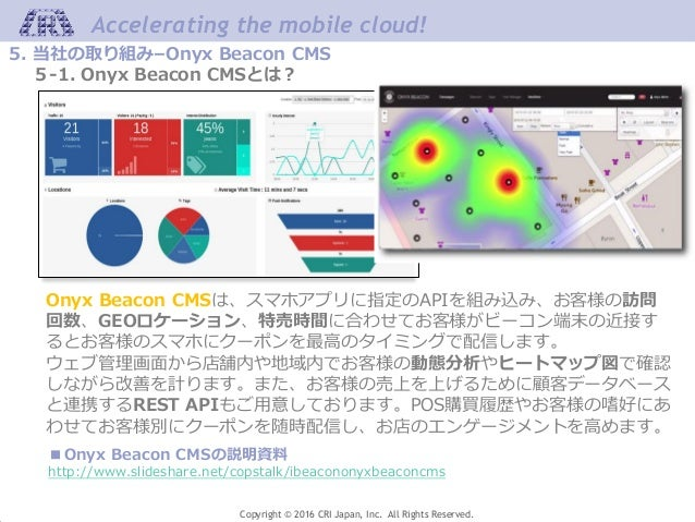 Accelerating the mobile cloud! Copyright © 2016 CRI Japan, Inc. All Rights Reserved. 5. 当社の取り組み–Onyx Beacon CMS 5-1. Onyx ...
