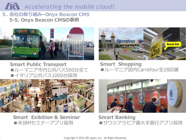 Accelerating the mobile cloud! Copyright © 2016 CRI Japan, Inc. All Rights Reserved. 5. 当社の取り組み–Onyx Beacon CMS 5-5. Onyx ...