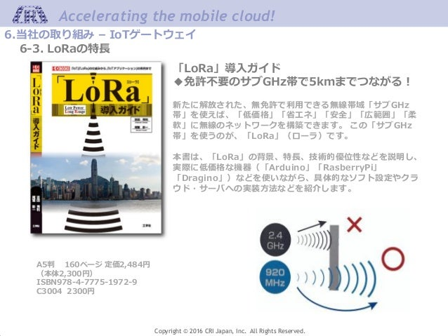 Accelerating the mobile cloud! Copyright © 2016 CRI Japan, Inc. All Rights Reserved. 6.当社の取り組み – IoTゲートウェイ 6-3. LoRaの特長 「L...
